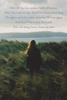 After all this has passed, I still will remain  After I've cried my last, there'll be beauty from pain  Though it won't be today, someday I'll hope again  And there'll be beauty from pain  You will bring beauty from my pain.