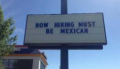 "Burger King Worker Fired For Sign Saying, 'Now Hiring Must Be Mexican'...A ""disgruntled employee"" was fired for putting up the sign.*"