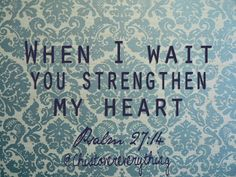 When I what you strengthen my heart. Psalm 27:16