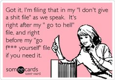 Got it, I'm filing that in my 'I don't give a shit file' as we speak. It's right after my ' go to hell' file, and right before my 'go f*** yourself' file if you need it.