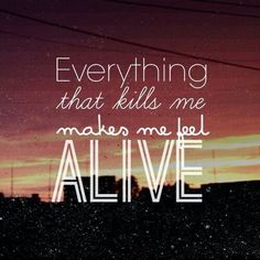 "Tattoo Ideas & Inspiration - Quotes & Sayings | ""Everything that kills me makes me feel alive"""