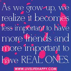 As we grow up, we realize it becomes less important to have more friends and more important to have real ones. by deeplifequotes, via Flickr