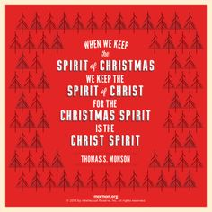 """When we keep the spirit of Christmas, we keep the spirit of Christ, for the Christmas spirit is the Christ spirit."" –Thomas S. Monson"
