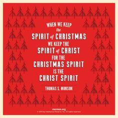 """When we keep the spirit of Christmas, we keep the spirit of Christ, for the Christmas spirit is the Christ spirit."" –Thomas S. Monson"