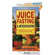 Amazon.com: Juice Fasting and Detoxification: Use the Healing Power of Fresh Juice to Feel Young and Look Great eBook: Steve Meyerowitz, Mic...
