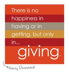 {There is no happiness in having or getting, but only in giving.} Wonderful quote. Story of how a  little girls' generosity makes a grown woman cry...