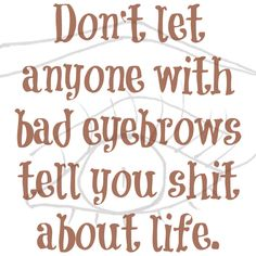 """Don't let anyone with bad eyebrows tell you shit about life."" #quote"