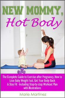 New Mommy, Hot Body: The Complete Guide to Exercise after Pregnancy, How to Lose Baby Weight Fast, Get Your Body Back & Stay Fit - Including Step-by-step Workout Plan with Illustrations  by Marie Martinez. #Kobo #eBook