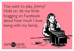 You want to play, Jimmy? Hold on, let me finish bragging on Facebook about how much I love being with my family. - I wonder if the creator of this card does this, or was poking fun at someone they know.
