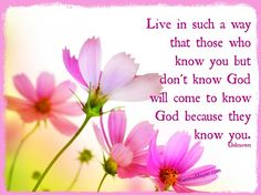 Live in such a way that those who know you but don't know God will come to know God because they know you.