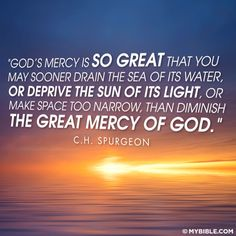 God's mercy is so great that you may sooner drain the sea of its water, or deprive the sun of its light, or make space too narrow, than diminish the great mercy of God. CH. Spurgeon #chspurgeon #quote #Godmercy #mercy #christian