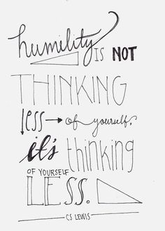 Humility is not thinking less of yourself, it's thinking of yourself less. - C.S. Lewis