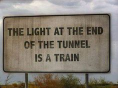 The light at the end of the tunnel is a train..