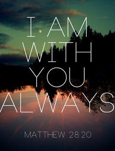 Matthew 28:20 - I am with you always.