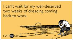 I can't wait for my well-deserved two weeks of dreading coming back to work.