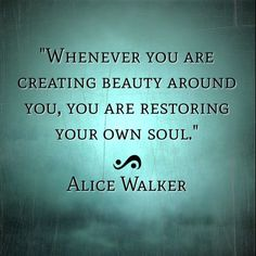 Whenever you are creating beauty around you, you are restoring your soul....Alice Walker.  quote