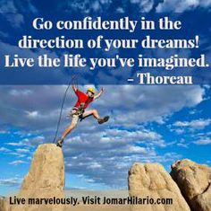Go confidently in the direction of your dreams! Live the life you've imagined. -Thoreau  Live marvelously.