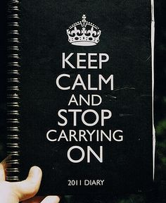 Keep Calm and Stop Carrying On.