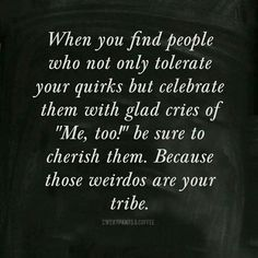 """When you find people who not only tolerate your quirks but celebrate them with glad cries of, """"Me, too!"""" be sure to cherish them. Because those weirdos are your tribe."""