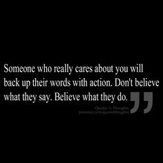 Someone who really cares about you will back up their words with action. Don't believe what they say. Believe what they do.