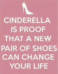 This is my raison d'etre and the theme of the shoe section at the shop.  This is absolutely true!