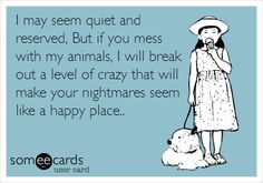 I may seem quiet and reserved, But if you mess with my animals, I will break out a level of crazy that will make your nightmares seem like a happy place..
