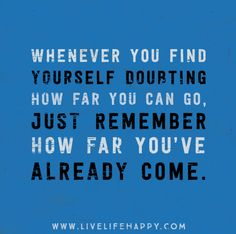 Whenever you find yourself doubting how far you can go, just remember how far you've already come.