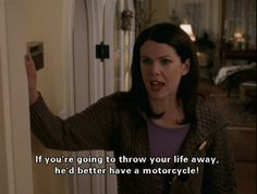 """24 Reasons Lorelai Gilmore is the Best Mom Ever! """"If you're going to throw your life away, he'd better have a motorcycle!"""""""