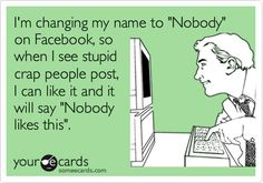 Funny Confession Ecard: I'm changing my name to 'Nobody' on Facebook, so when I see stupid crap people post, I can like it and it will say 'Nobody likes this'.