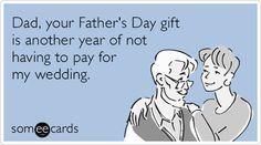 Dad, your Father's Day gift is another year of not having to pay for my wedding.