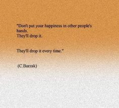 Don't put your happiness in other people's hands. They'll drop it. They'll drop it every time.