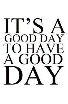 It's a good day to have a good day!    I am having the BEST DAY!!! HAPPY SATURDAY EVERYONE!!