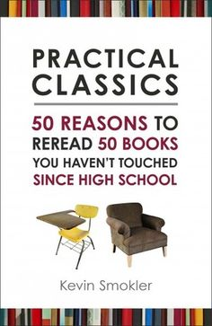 Practical Classics: 50 Reasons to Reread Fifty Books You Haven't Touched Since High School