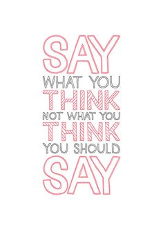 Say what you think, not what you think you should say.