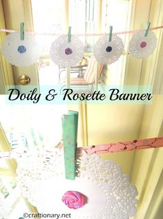 Make a quick banner with doilies and yarn rosettes hung on a ribbon with cute clothespins. (tutorial less idea)