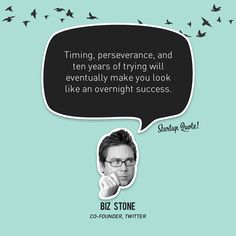 Timing, perseverance, and ten years of trying will eventually make you look like an overnight success.  Biz Stone  #startupquote #startup #bizstone #twitter