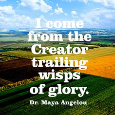 """I come from the Creator trailing wisps of glory."" — Dr. Maya Angelou"