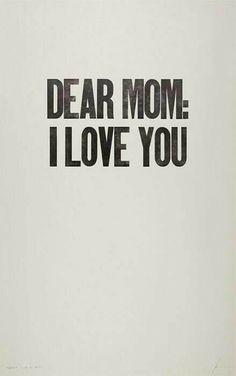 Dear Mom: I love you.