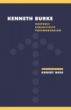 Kenneth Burke : rhetoric, subjectivity, postmodernism - Examines Burke's works and shows how they anticipate key postmodern concepts of rhetoric and subjectivity.