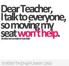 funny quotes dear teacher i talk to everyone so moving my seat won't help
