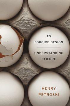 To Forgive Design: Understanding Failure - Henry Petroski