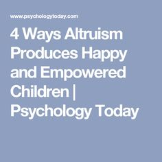 4 Ways Altruism Produces Happy and Empowered Children | Psychology Today