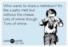 Who wants to share a meltdown? It's like a patty melt but without the cheese. Lots of whine though. Tons of whine.