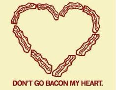 Don't go bacon my heart..
