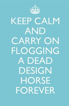 Keep Calm and Carry On Flogging A Dead Design Horse Forever