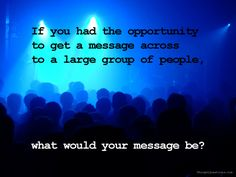 If you had the opportunity to get a message across to a large group of people, what would your message be?