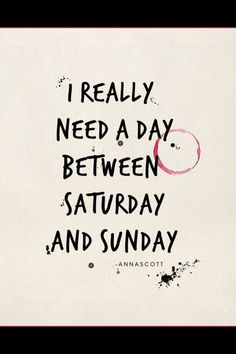 """I really need a day between Saturday and Sunday."" I mean REALLY though. #quote"