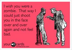 I wish you were a zombie. That way I could just shoot you in the face over and over again and not feel bad.