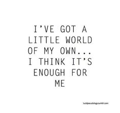 I've got a little world of my own. I think it's enough for me.