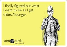 I finally figured out what I want to be as I get older...Younger